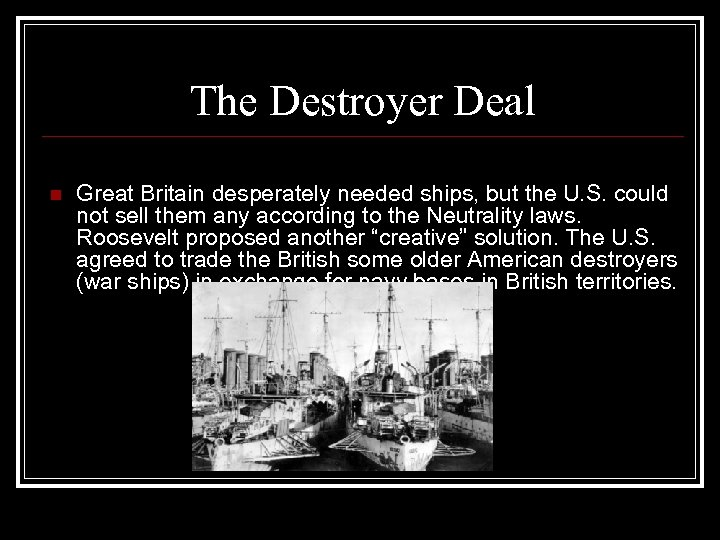 The Destroyer Deal n Great Britain desperately needed ships, but the U. S. could