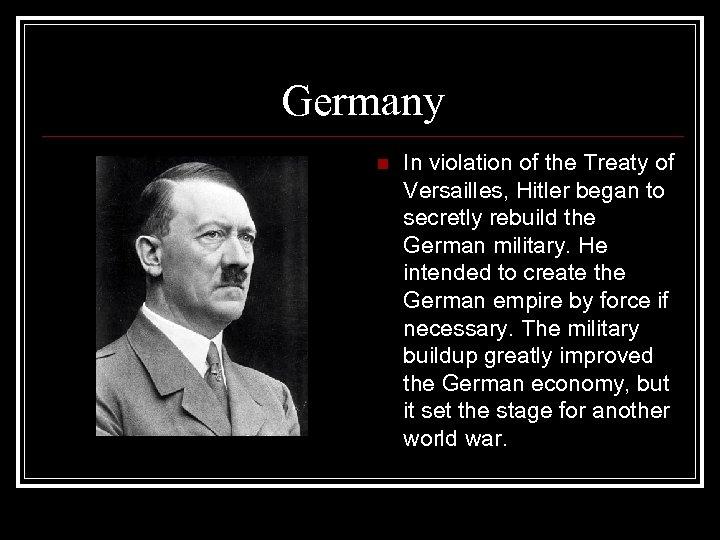 Germany n In violation of the Treaty of Versailles, Hitler began to secretly rebuild