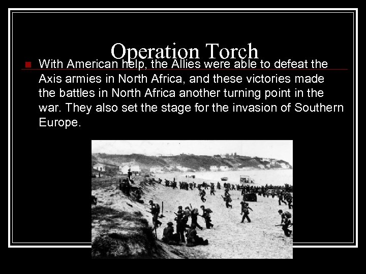 Operation Torch n With American help, the Allies were able to defeat the Axis