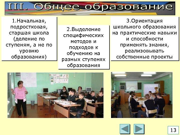 1. Начальная, подростковая, старшая школа (деление по ступеням, а не по уровню образования) 2.