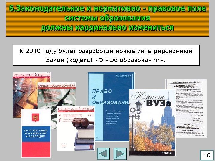 К 2010 году будет разработан новые интегрированный Закон (кодекс) РФ «Об образовании» . 10