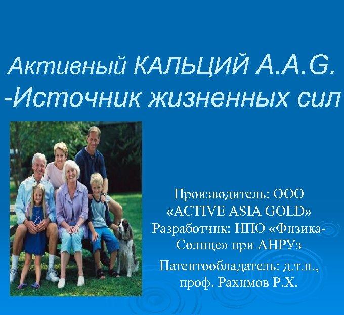 Активный КАЛЬЦИЙ А. А. G. -Источник жизненных сил Производитель: ООО «ACTIVE ASIA GOLD» Разработчик: