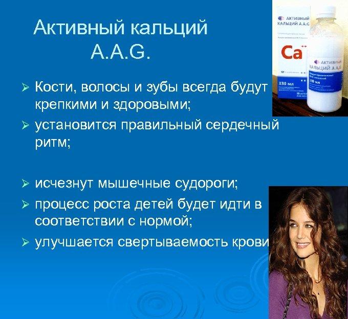 Активный кальций А. А. G. Кости, волосы и зубы всегда будут крепкими и здоровыми;