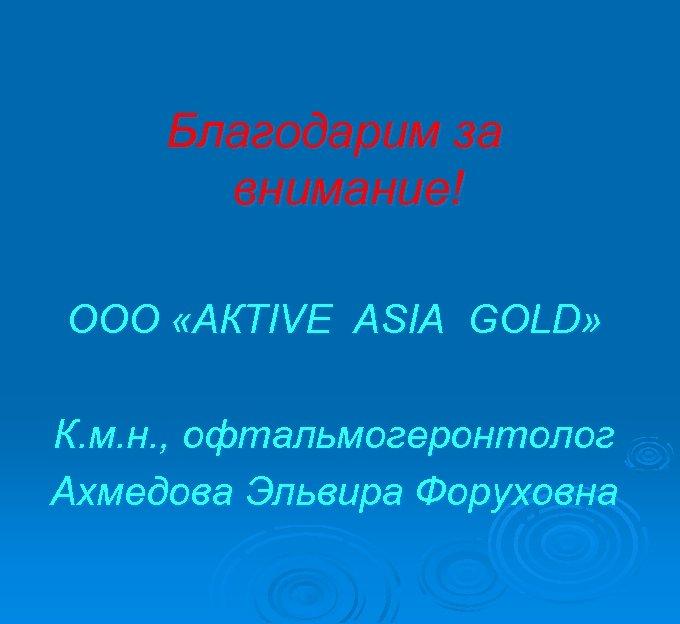 Благодарим за внимание! ООО «АКТIVE ASIA GOLD» К. м. н. , офтальмогеронтолог Ахмедова Эльвира
