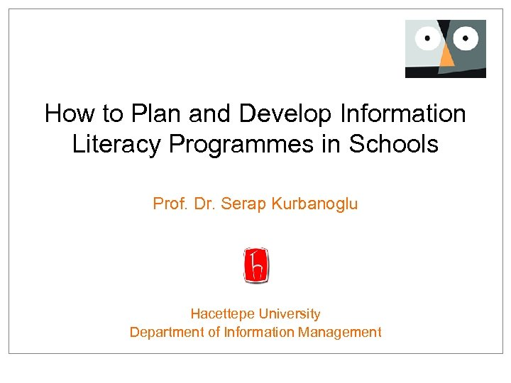 How to Plan and Develop Information Literacy Programmes in Schools Prof. Dr. Serap Kurbanoglu