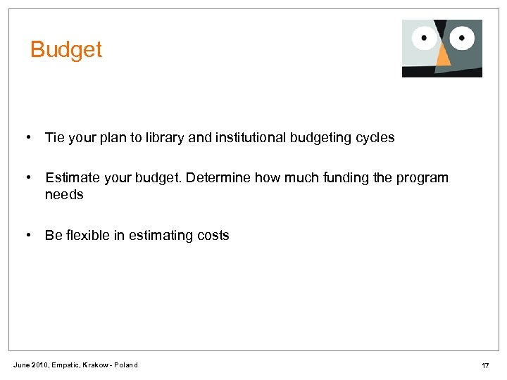 Budget • Tie your plan to library and institutional budgeting cycles • Estimate your
