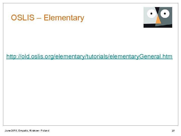 OSLIS – Elementary http: //old. oslis. org/elementary/tutorials/elementary. General. htm June 2010, Empatic, Krakow -