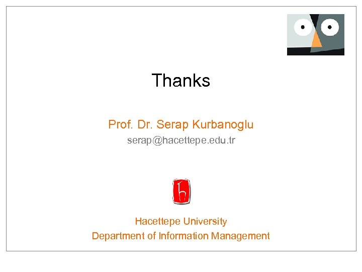 Thanks Prof. Dr. Serap Kurbanoglu serap@hacettepe. edu. tr Hacettepe University Department of Information Management