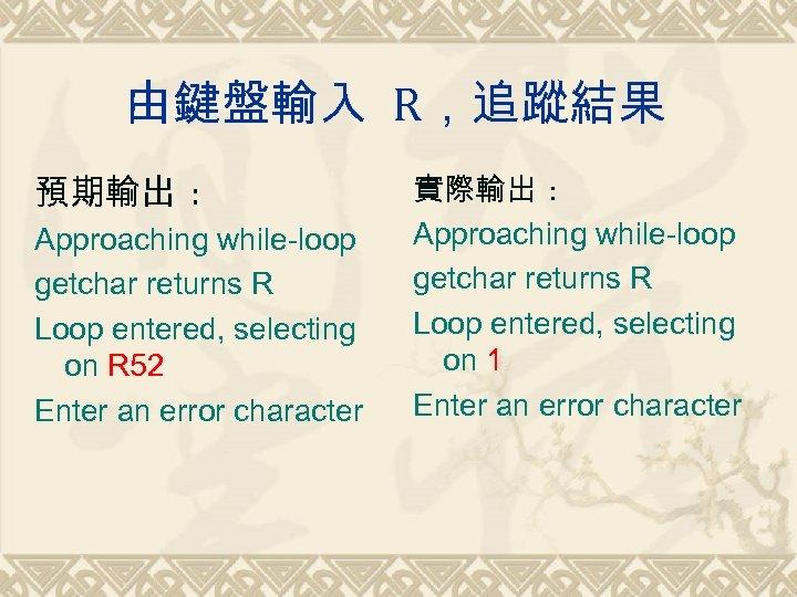 由鍵盤輸入 R,追蹤結果 預期輸出 : Approaching while-loop getchar returns R Loop entered, selecting on R