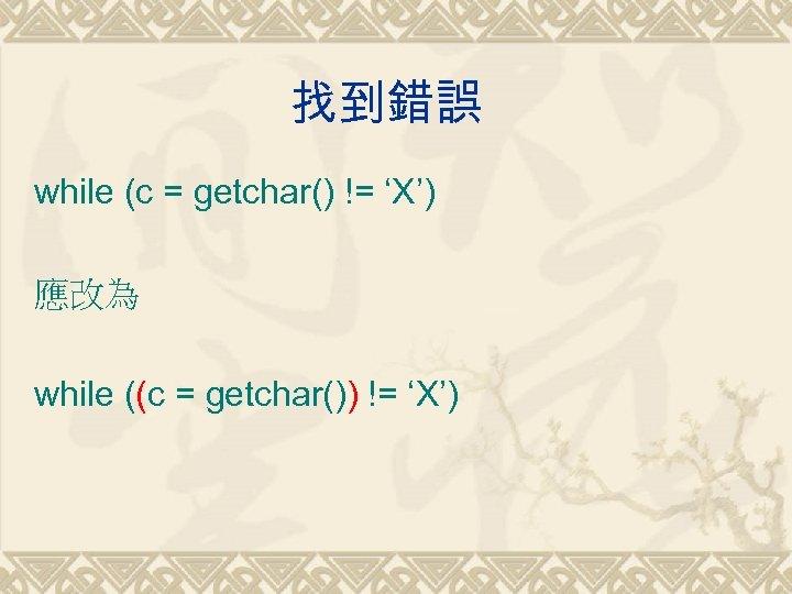 找到錯誤 while (c = getchar() != 'X') 應改為 while ((c = getchar()) != 'X')