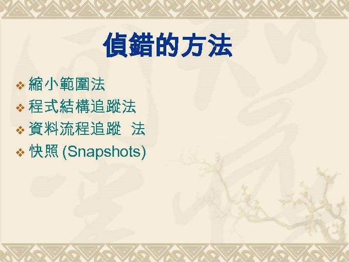 偵錯的方法 v 縮小範圍法 v 程式結構追蹤法 v 資料流程追蹤 法 v 快照 (Snapshots)