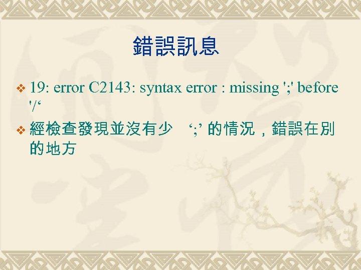 錯誤訊息 v 19: error C 2143: syntax error : missing '; ' before '/'