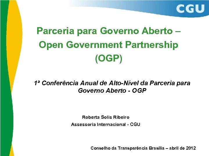 Parceria para Governo Aberto – Open Government Partnership (OGP) 1ª Conferência Anual de Alto-Nível