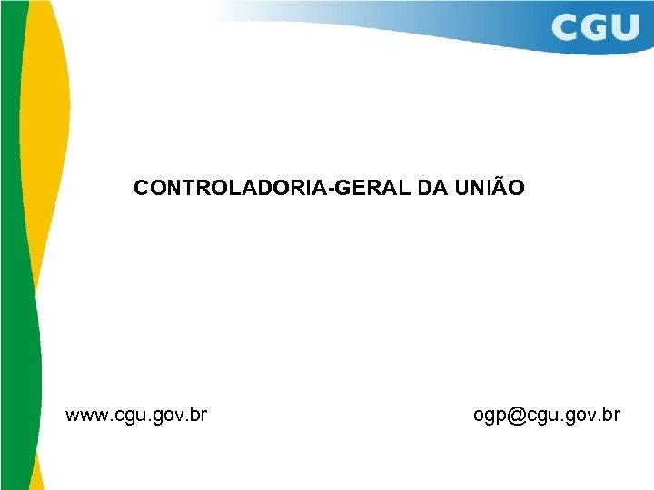 CONTROLADORIA-GERAL DA UNIÃO www. cgu. gov. br ogp@cgu. gov. br