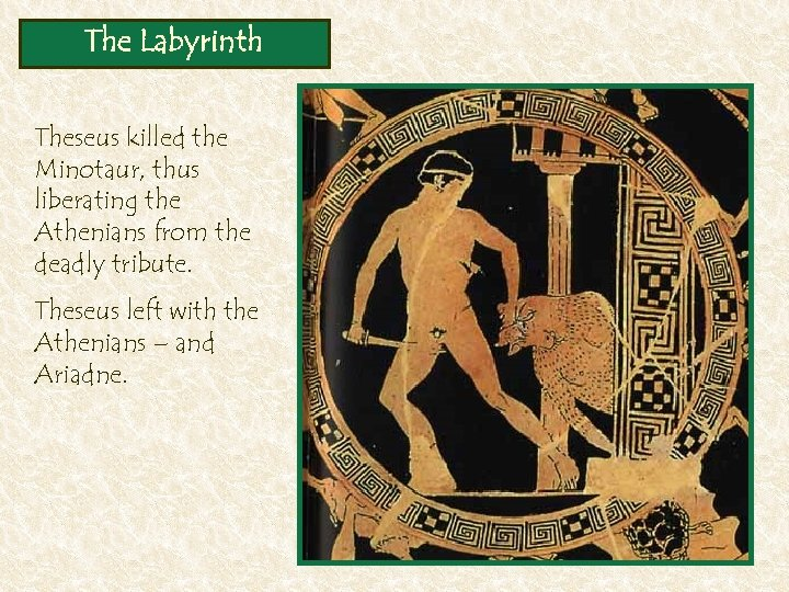 The Labyrinth Theseus killed the Minotaur, thus liberating the Athenians from the deadly tribute.
