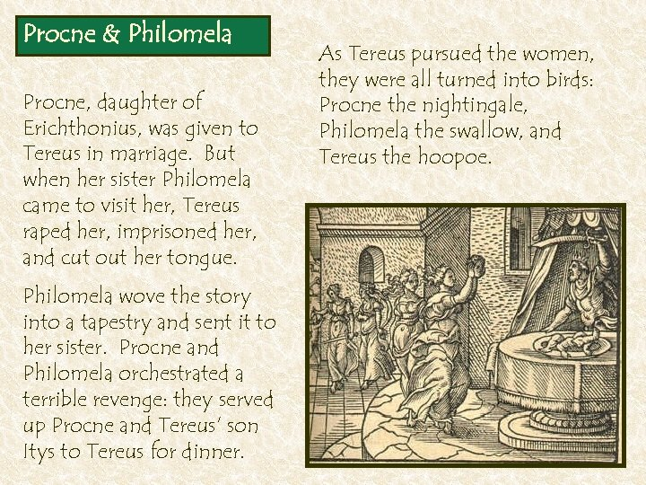 Procne & Philomela Procne, daughter of Erichthonius, was given to Tereus in marriage. But