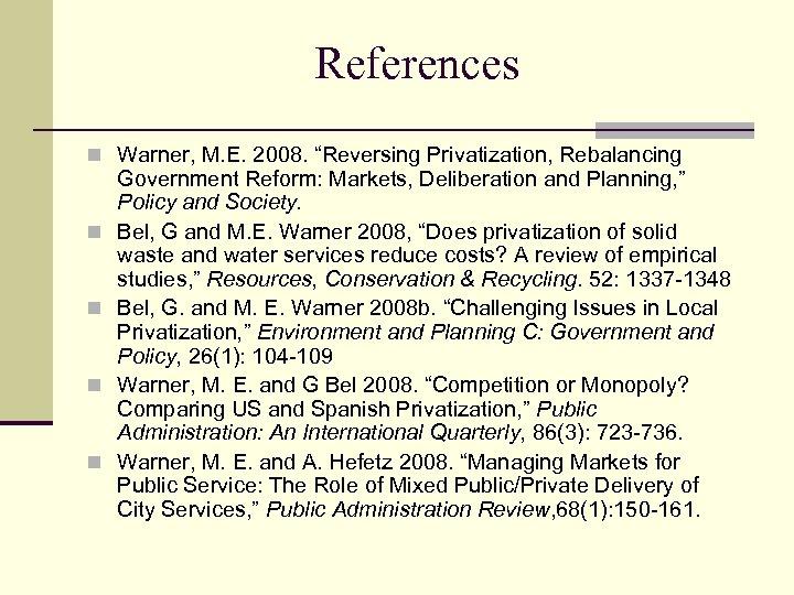 "References n Warner, M. E. 2008. ""Reversing Privatization, Rebalancing n n Government Reform: Markets,"