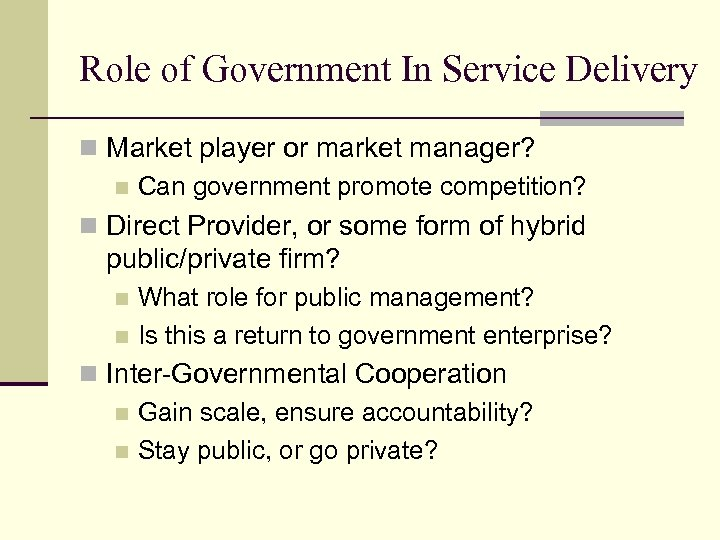 Role of Government In Service Delivery n Market player or market manager? n Can