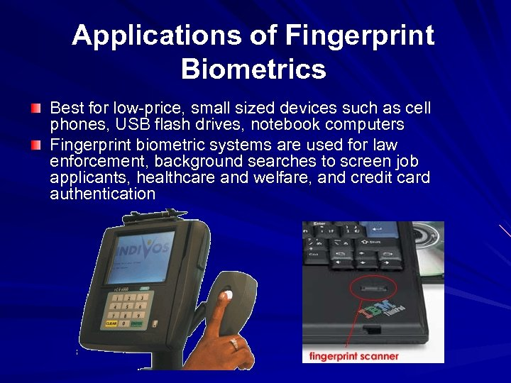 Applications of Fingerprint Biometrics Best for low-price, small sized devices such as cell phones,