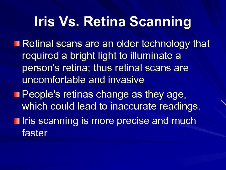 Iris Vs. Retina Scanning Retinal scans are an older technology that required a bright