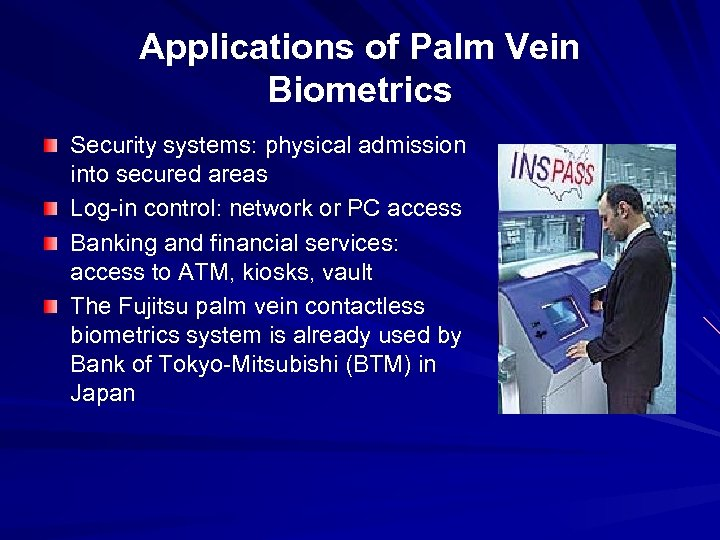 Applications of Palm Vein Biometrics Security systems: physical admission into secured areas Log-in control: