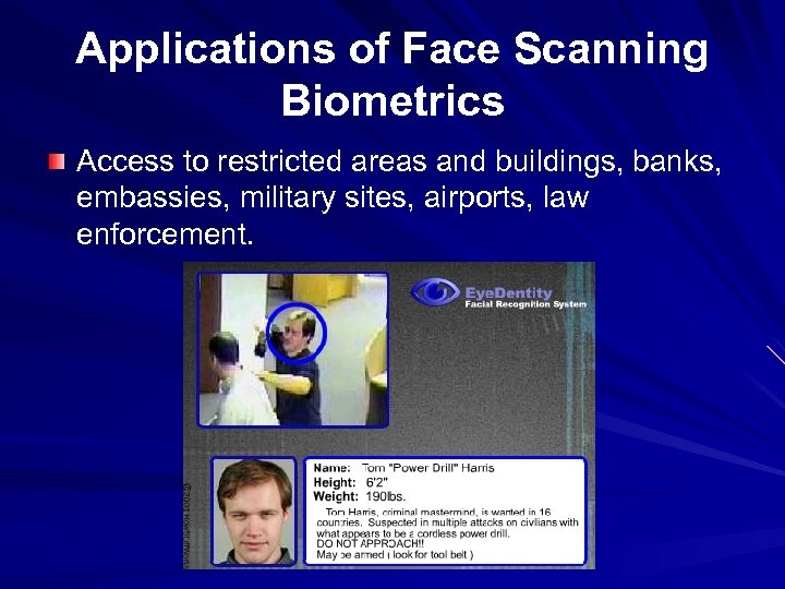 Applications of Face Scanning Biometrics Access to restricted areas and buildings, banks, embassies, military