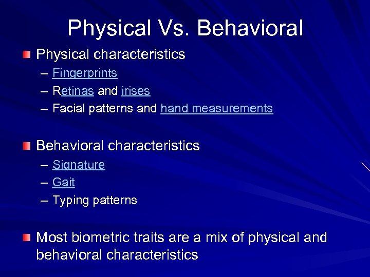 Physical Vs. Behavioral Physical characteristics – – – Fingerprints Retinas and irises Facial patterns