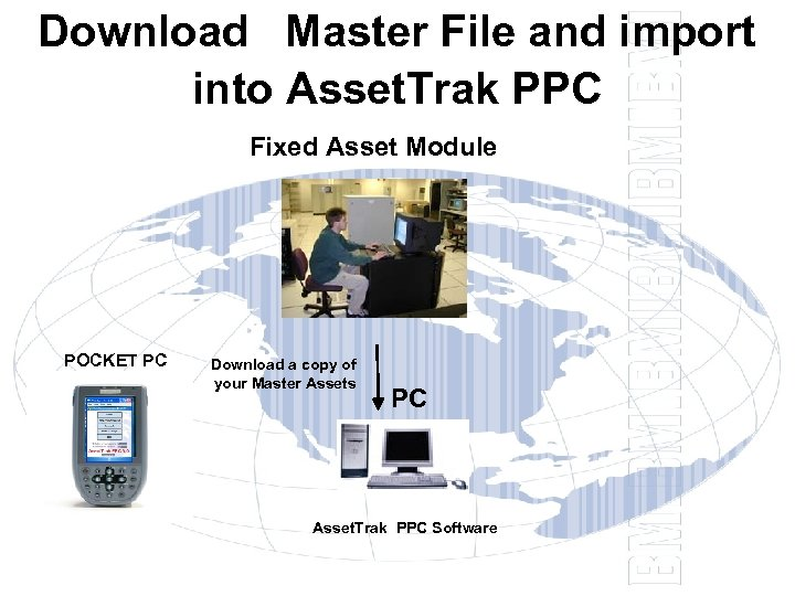 Download Master File and import into Asset. Trak PPC Fixed Asset Module POCKET PC