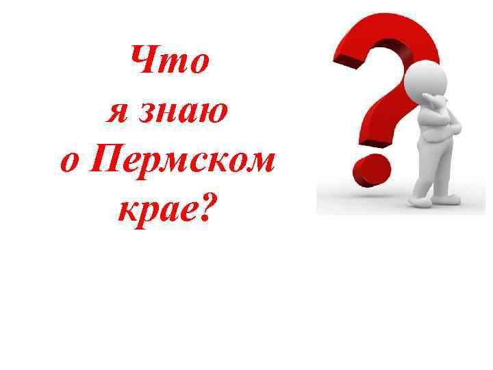 Что я знаю о Пермском крае?