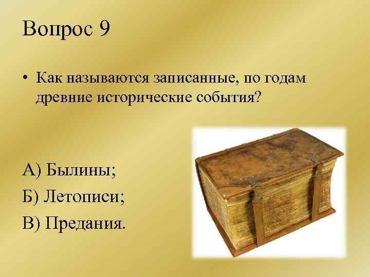 Вопрос 9 • Как называются записанные, по годам древние исторические события? А) Былины; Б)