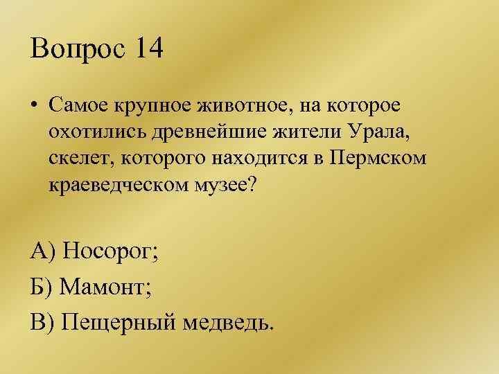 Вопрос 14 • Самое крупное животное, на которое охотились древнейшие жители Урала, скелет, которого