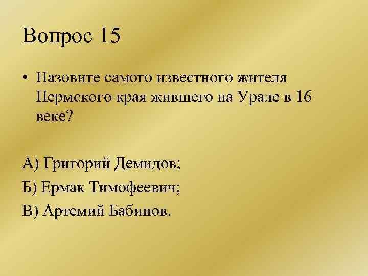 Вопрос 15 • Назовите самого известного жителя Пермского края жившего на Урале в 16