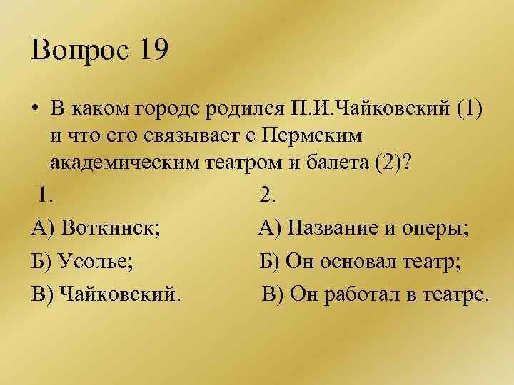 Вопрос 19 • В каком городе родился П. И. Чайковский (1) и что его