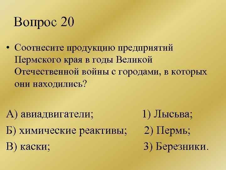 Вопрос 20 • Соотнесите продукцию предприятий Пермского края в годы Великой Отечественной войны с