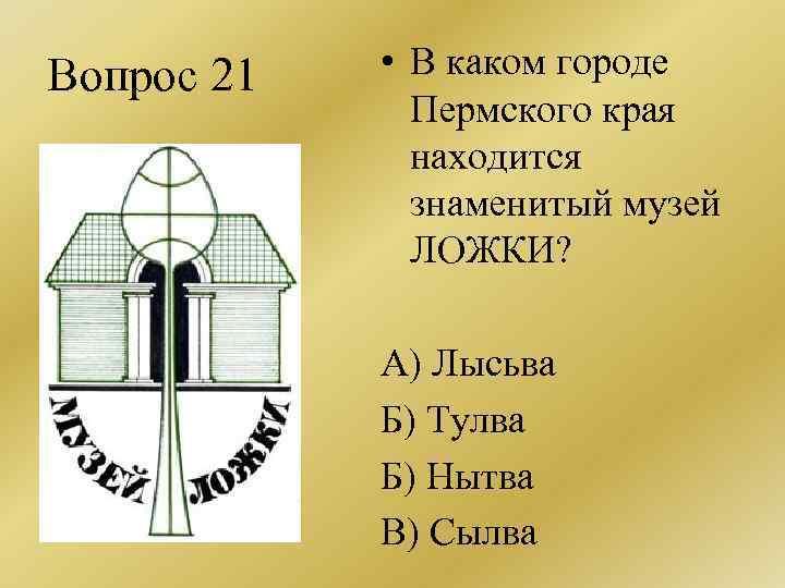Вопрос 21 • В каком городе Пермского края находится знаменитый музей ЛОЖКИ? А) Лысьва