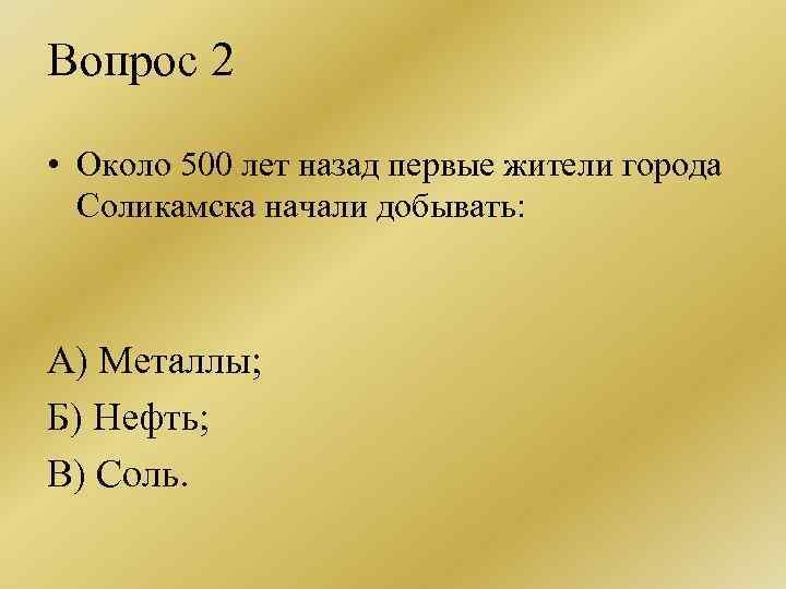 Вопрос 2 • Около 500 лет назад первые жители города Соликамска начали добывать: А)