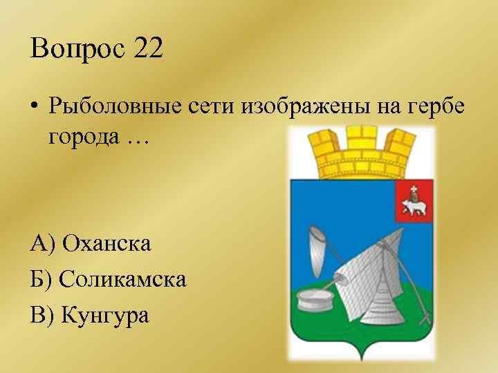 Вопрос 22 • Рыболовные сети изображены на гербе города … А) Оханска Б) Соликамска