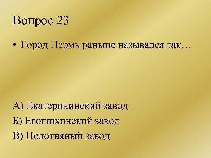 Вопрос 23 • Город Пермь раньше назывался так… А) Екатерининский завод Б) Егошихинский завод