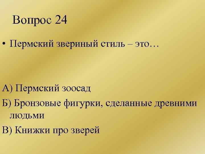 Вопрос 24 • Пермский звериный стиль – это… А) Пермский зоосад Б) Бронзовые фигурки,