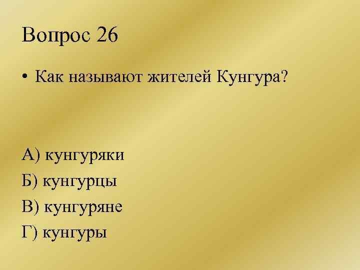Вопрос 26 • Как называют жителей Кунгура? А) кунгуряки Б) кунгурцы В) кунгуряне Г)