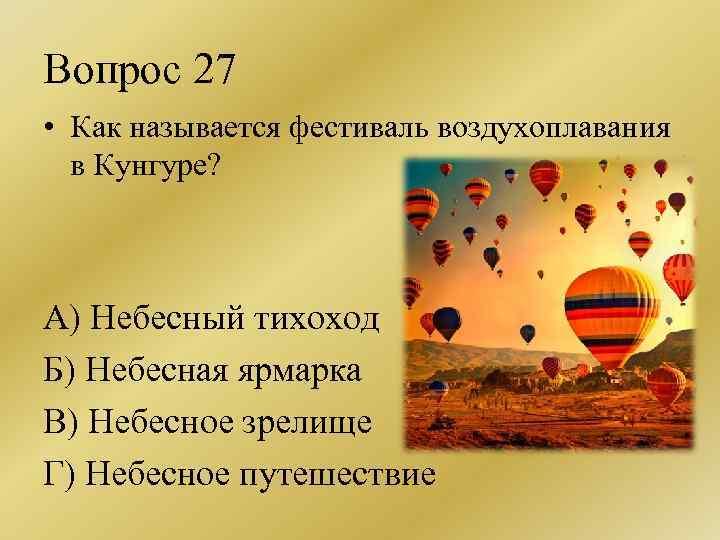 Вопрос 27 • Как называется фестиваль воздухоплавания в Кунгуре? А) Небесный тихоход Б) Небесная