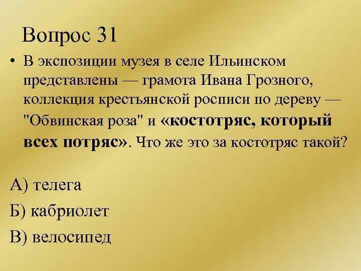Вопрос 31 • В экспозиции музея в селе Ильинском представлены — грамота Ивана Грозного,
