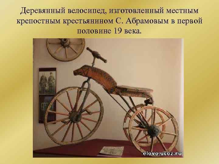 Деревянный велосипед, изготовленный местным крепостным крестьянином С. Абрамовым в первой половине 19 века.