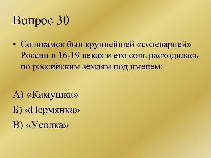 Вопрос 30 • Соликамск был крупнейшей «солеварней» России в 16 -19 веках и его
