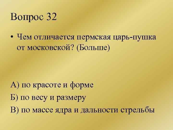 Вопрос 32 • Чем отличается пермская царь-пушка от московской? (Больше) А) по красоте и