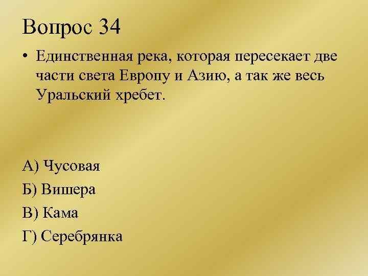 Вопрос 34 • Единственная река, которая пересекает две части света Европу и Азию, а