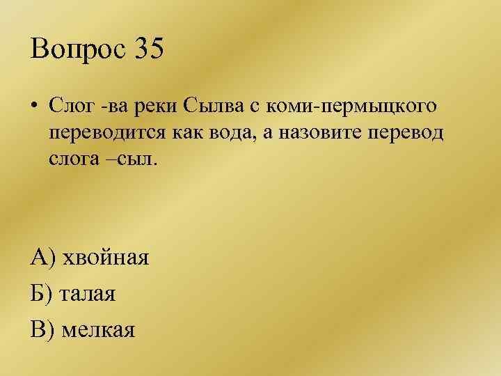 Вопрос 35 • Слог -ва реки Сылва с коми-пермыцкого переводится как вода, а назовите
