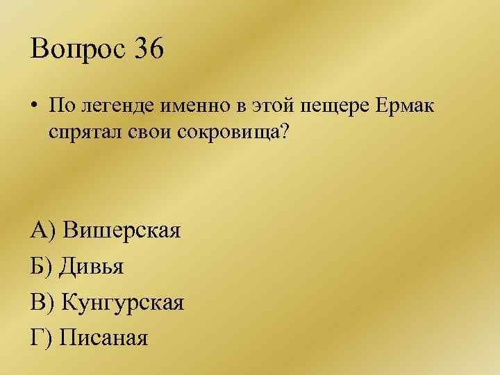 Вопрос 36 • По легенде именно в этой пещере Ермак спрятал свои сокровища? А)