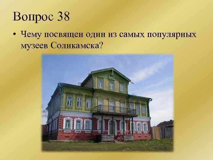 Вопрос 38 • Чему посвящен один из самых популярных музеев Соликамска?