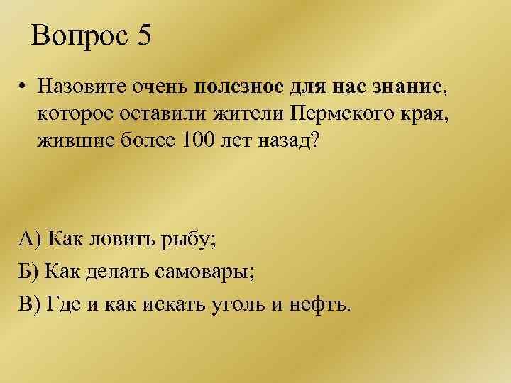 Вопрос 5 • Назовите очень полезное для нас знание, которое оставили жители Пермского края,